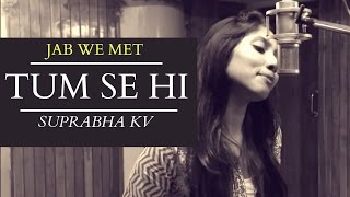 Tum se hi | Jab we met | Female Cover | Suprabha KV