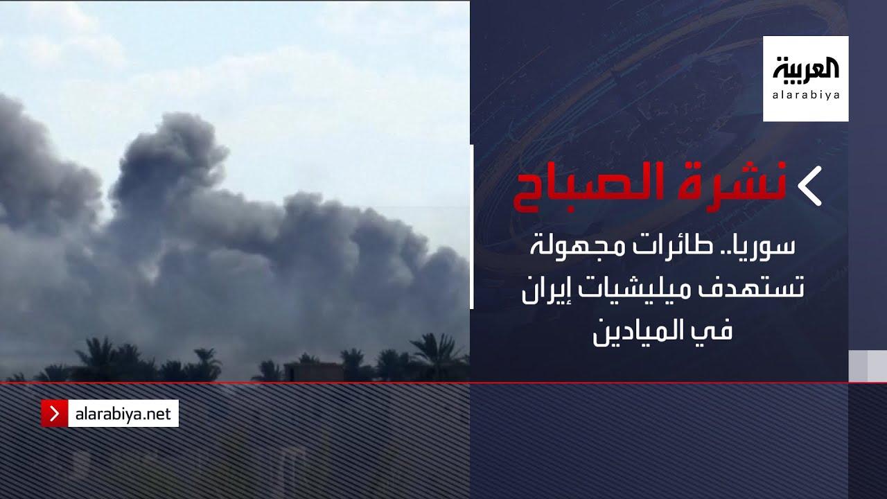 نشرة الصباح | سوريا.. طائرات مجهولة تستهدف ميليشيات إيران في الميادين  - نشر قبل 2 ساعة