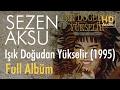 Sezen Aksu - Işık Doğudan Yükselir 1995 Full Albüm