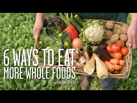 6 Simple Ways to Eat More Whole Foods | Healthy Eating | Cooking Light