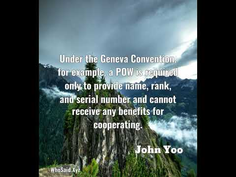 John Yoo: Under the Geneva Convention, for example, a POW is requ......