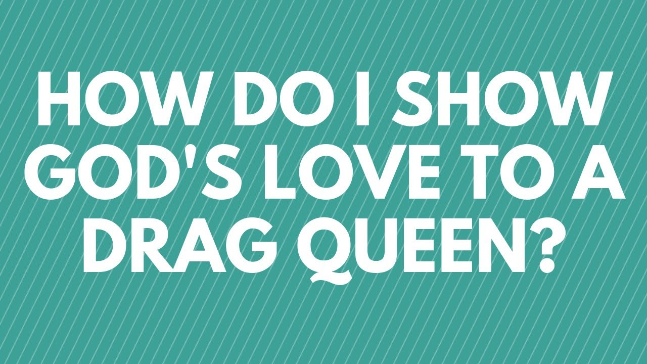How Do I Show God's Love to a Drag Queen? - Your Questions, Honest Answers