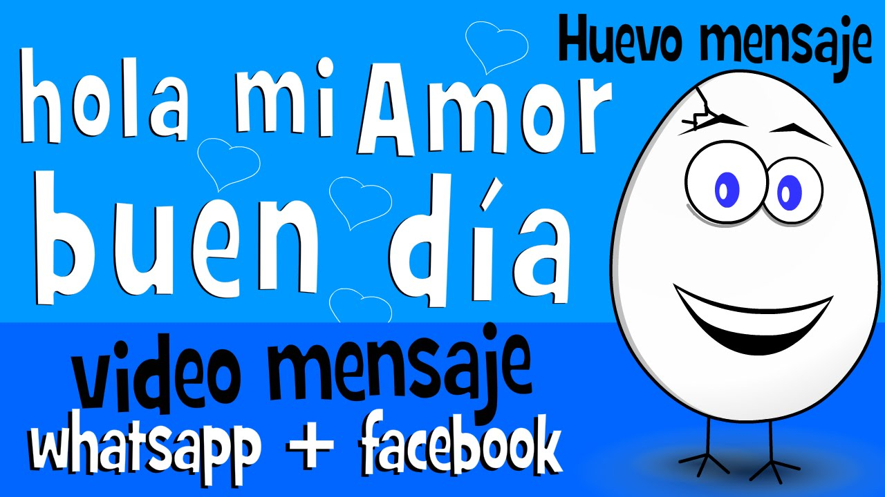 Hola mi Amor buen dia Videos para partir en whatsapp Huevo Mensaje