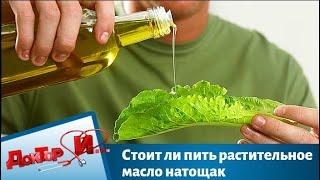 Стоит ли пить растительное масло натощак   Доктор И