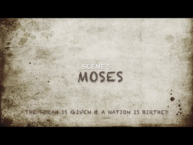 Scene 5-Moses- The Torah is Given & a Nation Birthed