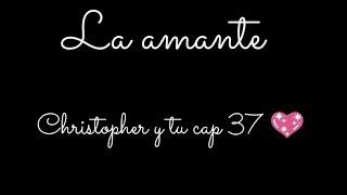 La amante (Christopher y tu cap 37 💖) #laamante