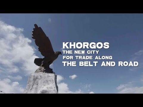 Khorgos: The new city for trade along the Belt and Road