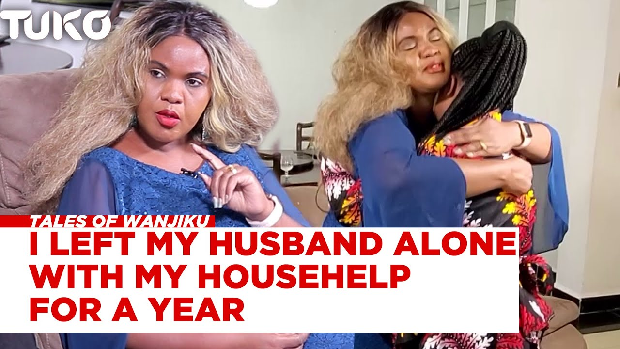 I left my husband alone with our househelp for a year and I don't regret it | Tales of Wanjiku