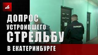 Допрос устроившего стрельбу в Екатеринбурге