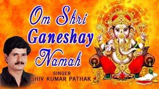 OM SHRI GANESHAY NAMAH by SHIV KUMAR PATHAK  I Audio Songs Juke Box