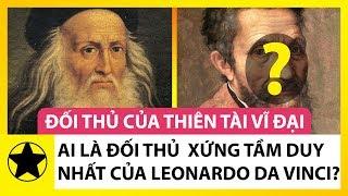 Đối Thủ Duy Nhất Xứng Tầm Với Thiên Tài Toàn Năng Leonardo Da Vinci Là Ai?