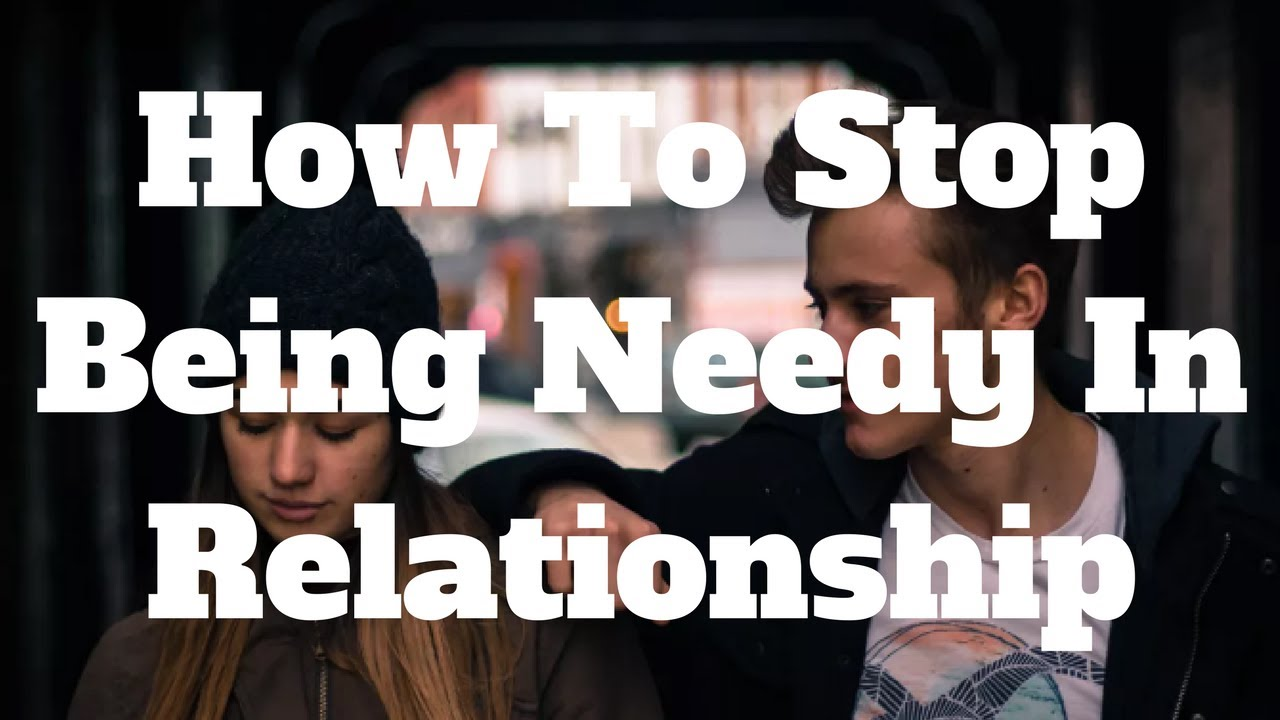How to stop being so needy in a relationship