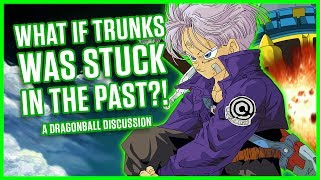 WHAT IF TRUNKS WAS STUCK IN THE PAST? | A Dragonball Discussion
