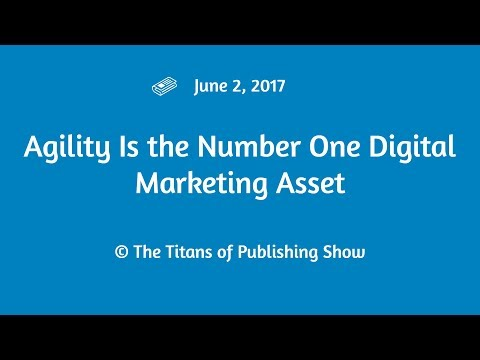 Agility Is the Number One Digital Marketing Asset | Titans of Publishing Show June 2, 2017
