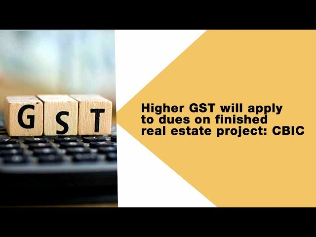 Higher GST will apply to dues on finished real estate project :CBIC I RealtyMyths