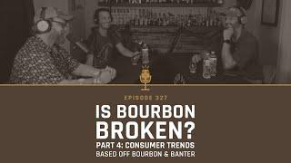 Is Bourbon Broken? Pąrt 4: Consumer Trends based off Bourbon & Banter - Episode 327