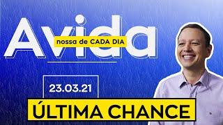 ÚLTIMA CHANCE / A vida nossa de cada dia - 23/03/21