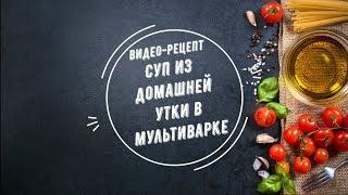 Суп из домашней утки в мультиварке. Видео-рецепт от кулинарного сайта Gorshochek.by