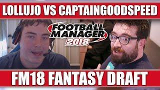 LOLLUJO VS CAPTAINGOODSPEED   FOOTBALL MANAGER 2018 FANTASY DRAFT   FM18 CHALLENGE