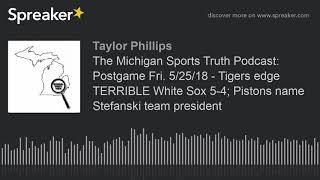 The Michigan Sports Truth Podcast: Postgame Fri. 5/25/18 - Tigers edge TERRIBLE White Sox 5-4; Pisto