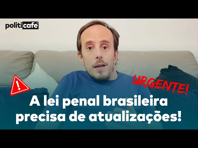 A LEI PENAL BRASILEIRA PRECISA DE AUTALIZAÇÕES URGENTEMENTE  - Politicafé #34