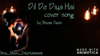 Dil De Diya Hai | Cover Song | Shivam Tiwari | Masti | Shivu_Music_Entertainment