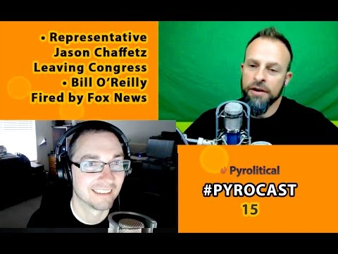 Rep. Chaffetz Leaving Congress for Governor? | Bill O'Reilly FIred by Fox | PYROCAST 15