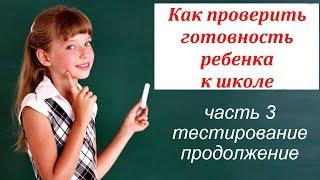 Проверка готовности ребенка к школе. Часть 3. Тестирование. Продолжение.