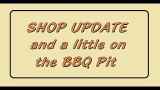 Shop Update and a little about the BBQ Pit