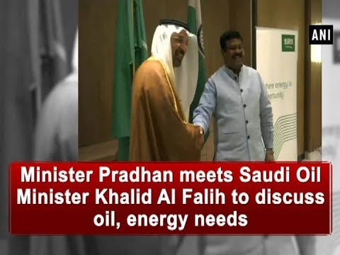 Minister Pradhan meets Saudi Oil Minister Khalid Al Falih to discuss oil, energy needs  - ANI News