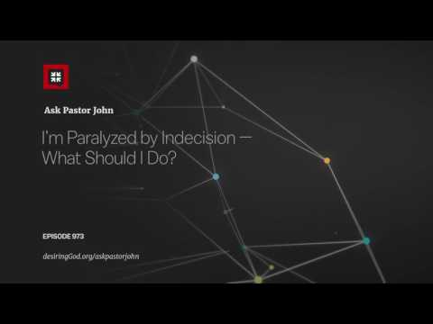 I'm Paralyzed by Indecision — What Should I Do? // Ask Pastor John