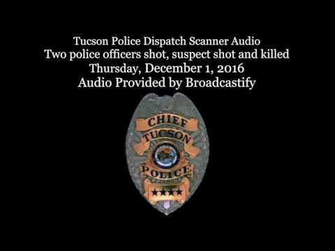 Tucson Police Dispatch Scanner Audio Two police officers shot, suspect shot and killed