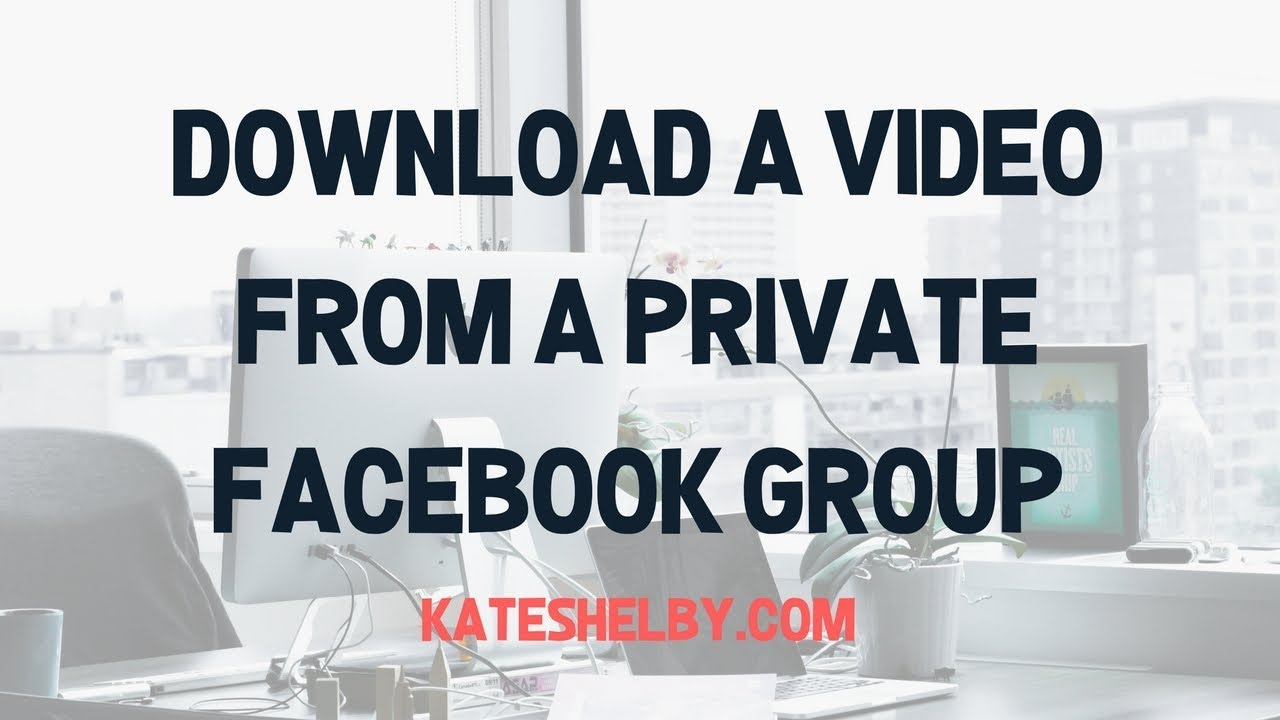 How To Download Facebook Videos From Private Groups - Kate Shelby