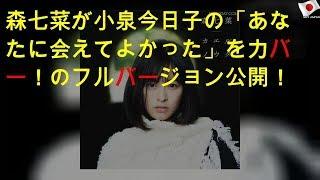 森七菜が小泉今日子の「あなたに会えてよかった」をカバー!MVのフルバージョン公開!