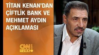 Titan Kenan'dan Çiftlik Bank ve Mehmet Aydın açıklaması