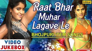 Raat Bhar Muhar Lagave Le : Hot & Sexy Bhojpuri Item Songs ~ Video Jukebox