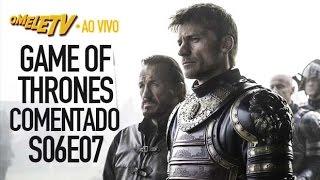 Game of Thrones Comentado - S06E07 | OmeleTV AO VIVO