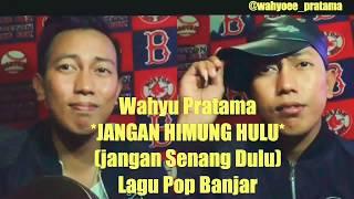 Jangan Himung Hulu (Jangan Senang Dulu) -Lagu Pop Bahasa Banjar by Wahyu Pratama