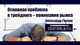 Основная проблема в трейдинге – понимание рынка тредером ✓✓ Александр Герчик