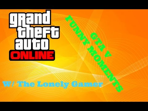 GTA V FUNNY MOMENTS W/ The Lonely Gamer