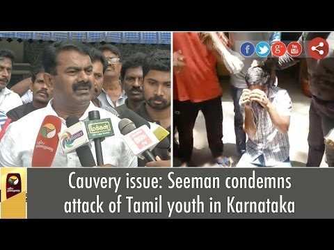 Cauvery issue: Seeman condemns attack of Tamil youth in Karnataka