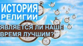 ⌚ Является ли наше время лучшим? ИСТОРИЯ РЕЛИГИИ.