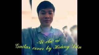 Ai chờ ai - Guitar cover by Hoàng Lân