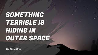 SOMETHING TERRIBLE is Hiding in Outer Space - Dr. Gene Kim