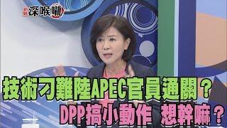 """2018.08.02新聞深喉嚨 技術""""刁難""""陸APEC官員通關?DPP搞小動作 想幹嘛?"""