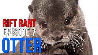 Rift Rant Ep. 7: Otter -