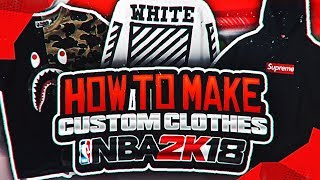HOW TO MAKE YOUR OWN CUSTOM CLOTHES IN NBA 2K18!! | BAPE, SUPREME, OFF WHITE AND MORE  IN 2K18!!