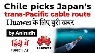 Chile picks Japan's trans Pacific cable route, Why it is a bad news for China's Huawei? #UPSC #IAS