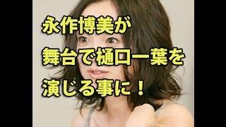永作博美が2016年8月に舞台で樋口一葉を演じる事に!早くも熱演宣言 女...