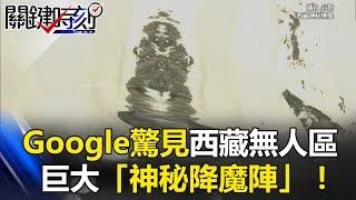 鬼王、羅煞女、詭異魔像 Google驚見西藏無人區巨大「神秘降魔陣」! 關鍵時刻20170615-1 黃創夏 劉燦榮